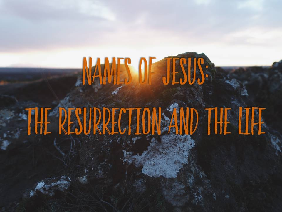 Names of Jesus: The Resurrection and The Life